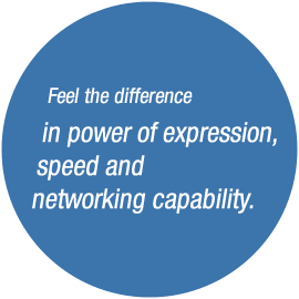 Feel the difference in power of expression, speed and networking capability.